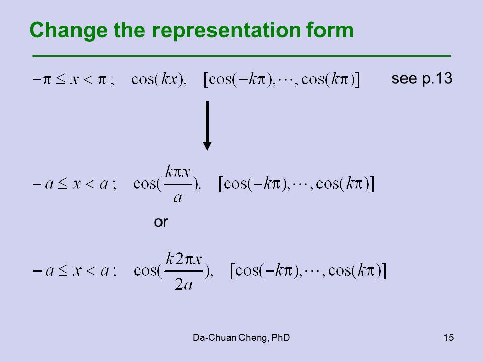 Da-Chuan Cheng, PhD15 Change the representation form see p.13 or