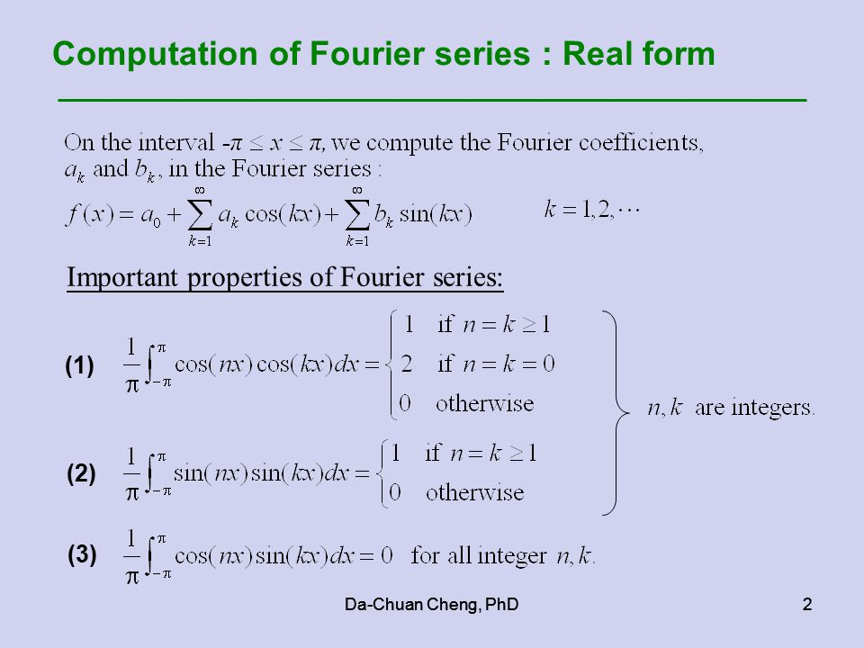 Da-Chuan Cheng, PhD2 2 Computation of Fourier series : Real form Important properties of Fourier series: (1) (2) (3)