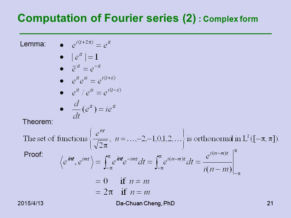 Da-Chuan Cheng, PhD212015/4/13Da-Chuan Cheng, PhD21 Computation of Fourier series (2) : Complex form Lemma: Theorem: Proof: