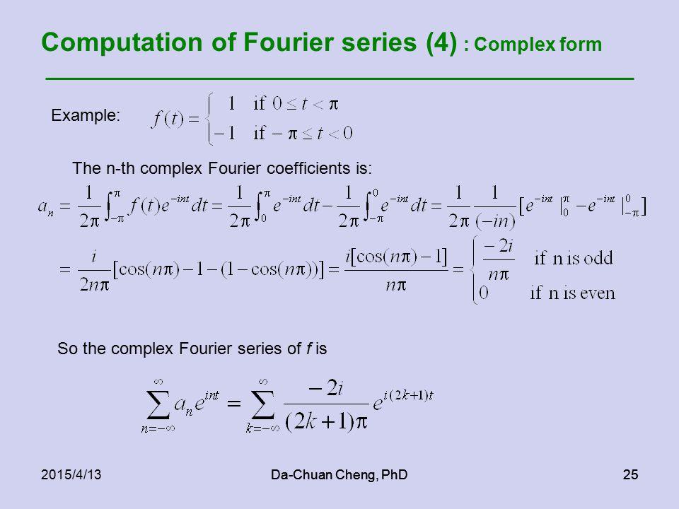 Da-Chuan Cheng, PhD252015/4/13Da-Chuan Cheng, PhD25 Computation of Fourier series (4) : Complex form So the complex Fourier series of f is Example: The n-th complex Fourier coefficients is: