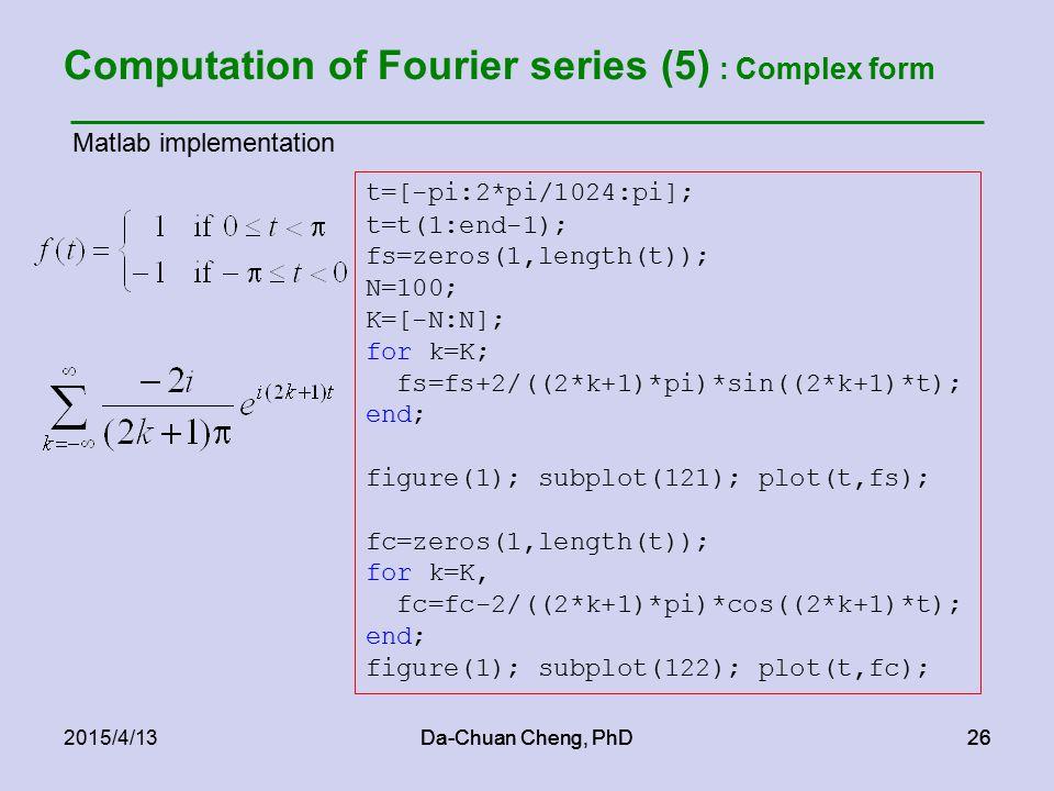 Da-Chuan Cheng, PhD262015/4/13Da-Chuan Cheng, PhD26 Computation of Fourier series (5) : Complex form t=[-pi:2*pi/1024:pi]; t=t(1:end-1); fs=zeros(1,length(t)); N=100; K=[-N:N]; for k=K; fs=fs+2/((2*k+1)*pi)*sin((2*k+1)*t); end; figure(1); subplot(121); plot(t,fs); fc=zeros(1,length(t)); for k=K, fc=fc-2/((2*k+1)*pi)*cos((2*k+1)*t); end; figure(1); subplot(122); plot(t,fc); Matlab implementation