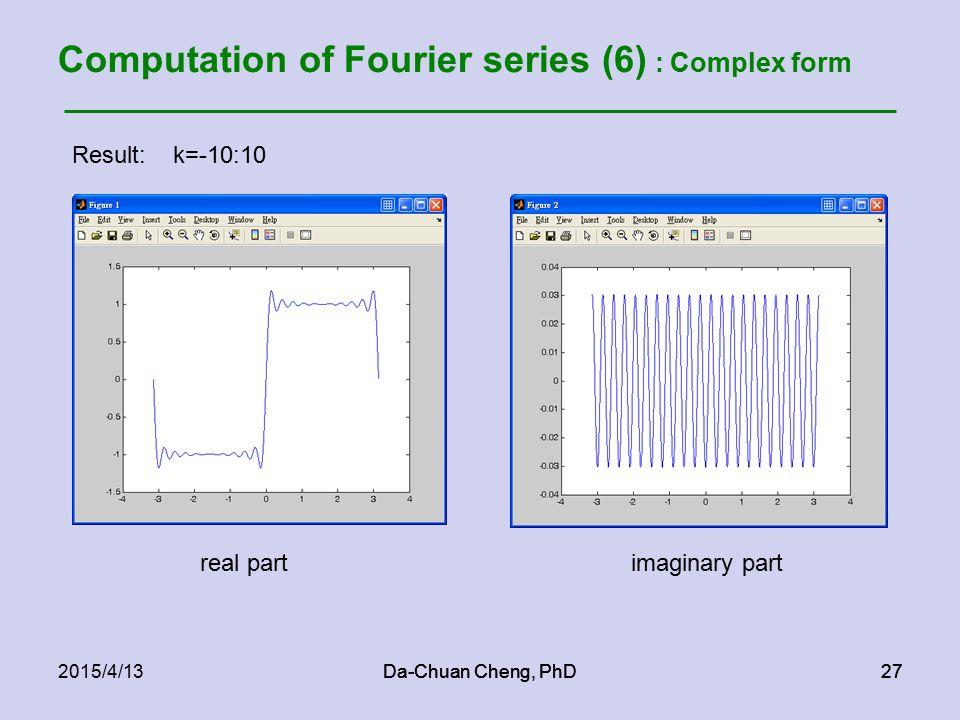Da-Chuan Cheng, PhD272015/4/13Da-Chuan Cheng, PhD27 Computation of Fourier series (6) : Complex form Result: k=-10:10 real partimaginary part