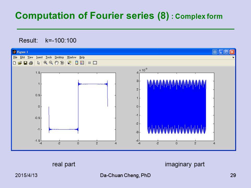 Da-Chuan Cheng, PhD292015/4/13Da-Chuan Cheng, PhD29 Computation of Fourier series (8) : Complex form Result: k=-100:100 real partimaginary part