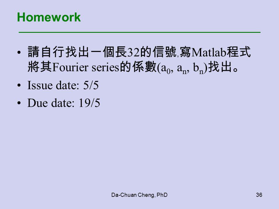 Da-Chuan Cheng, PhD36 Homework 請自行找出一個長 32 的信號﹐寫 Matlab 程式 將其 Fourier series 的係數 (a 0, a n, b n ) 找出。 Issue date: 5/5 Due date: 19/5