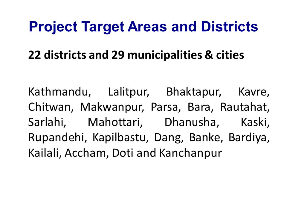 Project Target Areas and Districts 22 districts and 29 municipalities & cities Kathmandu, Lalitpur, Bhaktapur, Kavre, Chitwan, Makwanpur, Parsa, Bara, Rautahat, Sarlahi, Mahottari, Dhanusha, Kaski, Rupandehi, Kapilbastu, Dang, Banke, Bardiya, Kailali, Accham, Doti and Kanchanpur