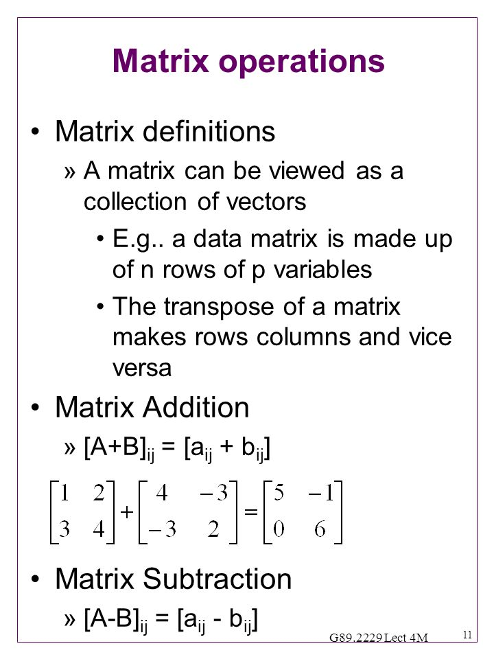 11 G89.2229 Lect 4M Matrix operations Matrix definitions »A matrix can be viewed as a collection of vectors E.g..