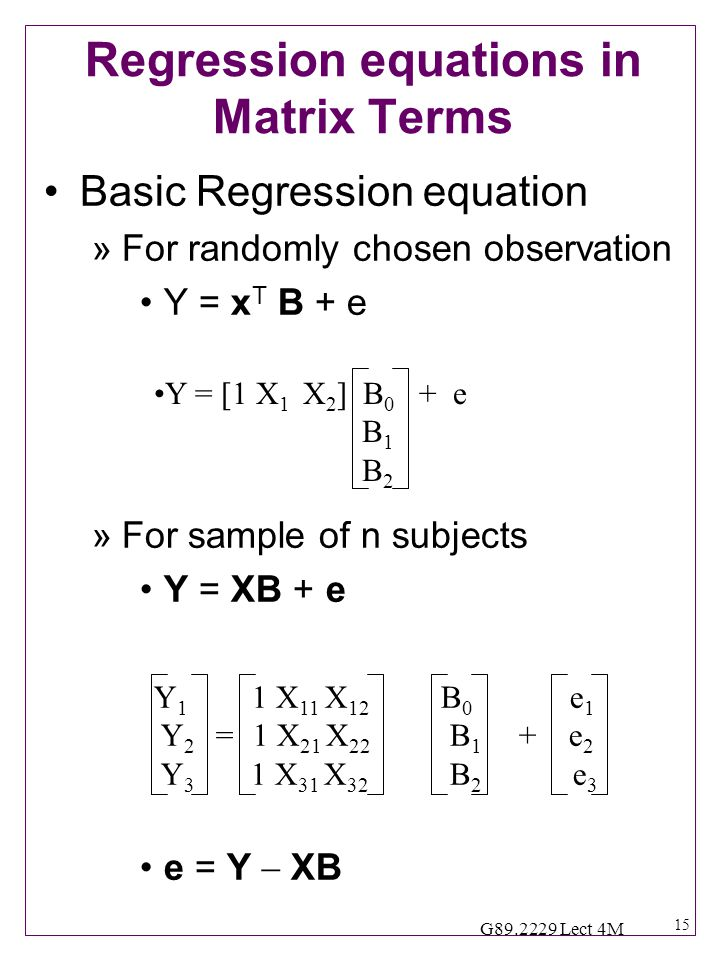 15 G89.2229 Lect 4M Regression equations in Matrix Terms Basic Regression equation »For randomly chosen observation Y = x T B + e »For sample of n subjects Y = XB + e e = Y  XB Y = [1 X 1 X 2 ] B 0 + e B 1 B 2 Y 1 1 X 11 X 12 B 0 e 1 Y 2 = 1 X 21 X 22 B 1 + e 2 Y 3 1 X 31 X 32 B 2 e 3