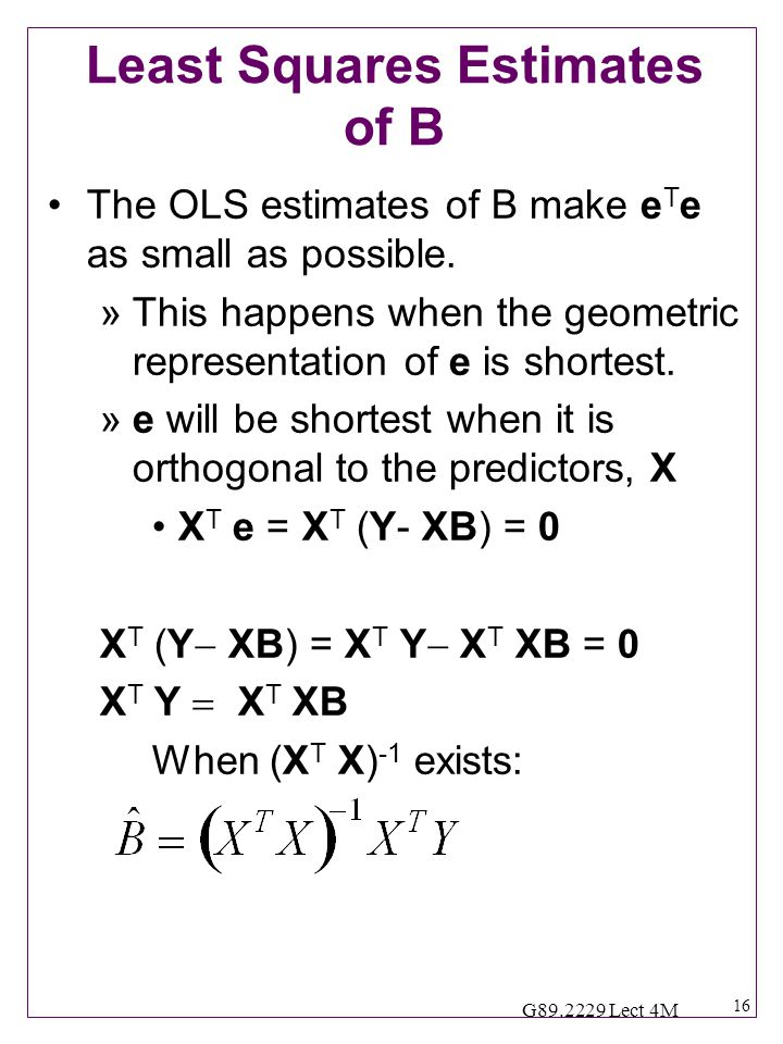16 G89.2229 Lect 4M Least Squares Estimates of B The OLS estimates of B make e T e as small as possible.