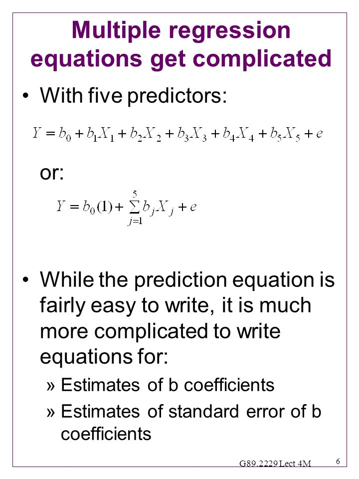 6 G89.2229 Lect 4M Multiple regression equations get complicated With five predictors: or: While the prediction equation is fairly easy to write, it is much more complicated to write equations for: »Estimates of b coefficients »Estimates of standard error of b coefficients