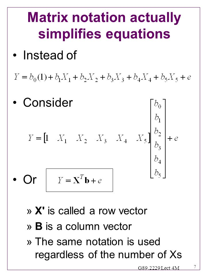 7 G89.2229 Lect 4M Matrix notation actually simplifies equations Instead of Consider Or »X is called a row vector »B is a column vector »The same notation is used regardless of the number of Xs