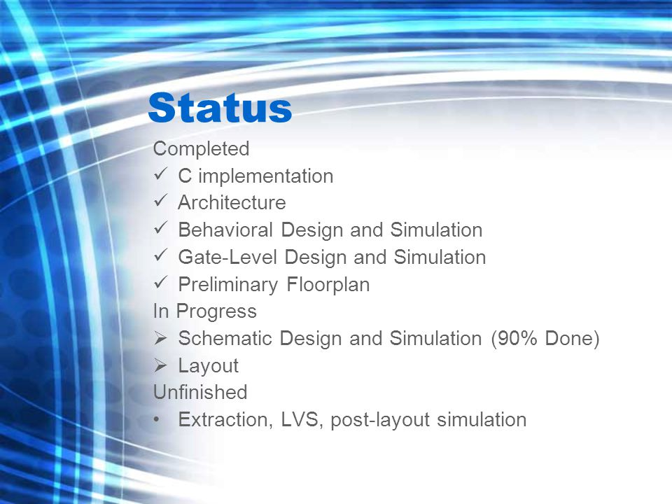 Status Completed C implementation Architecture Behavioral Design and Simulation Gate-Level Design and Simulation Preliminary Floorplan In Progress  Schematic Design and Simulation (90% Done)  Layout Unfinished Extraction, LVS, post-layout simulation
