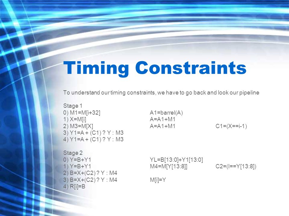 Timing Constraints To understand our timing constraints, we have to go back and look our pipeline Stage 1 0) M1=M[i+32]A1=barrel(A) 1) X=M[i]A=A1+M1 2) M3=M[X]A=A1+M1 C1=(X==i-1) 3) Y1=A + (C1) .