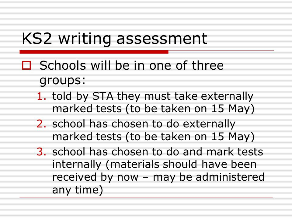 KS2 writing assessment  Schools will be in one of three groups: 1.told by STA they must take externally marked tests (to be taken on 15 May) 2.school has chosen to do externally marked tests (to be taken on 15 May) 3.school has chosen to do and mark tests internally (materials should have been received by now – may be administered any time)