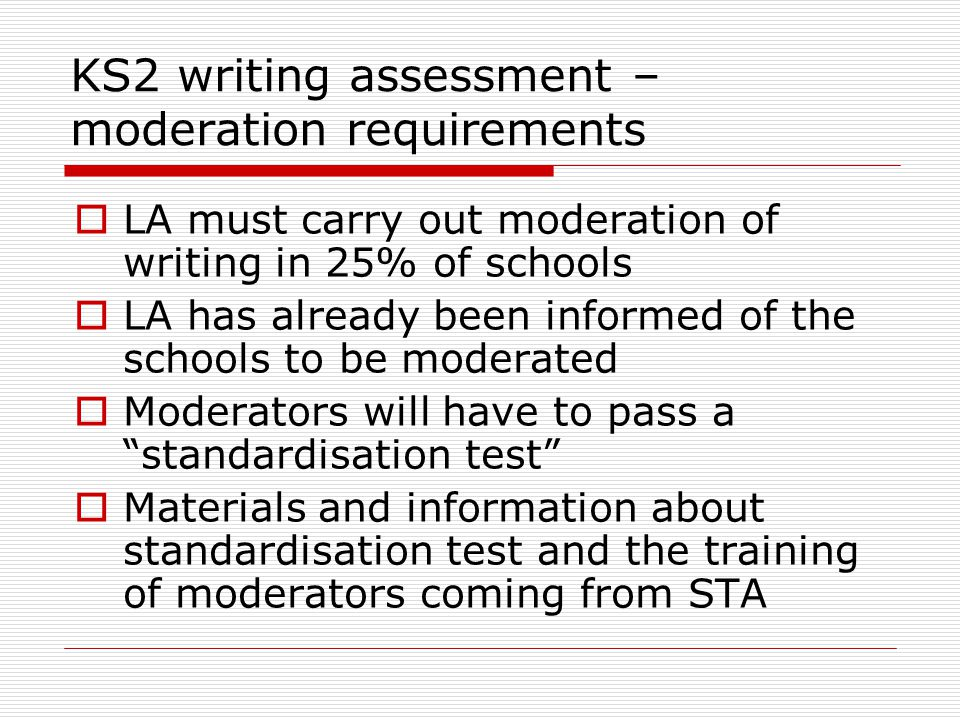 KS2 writing assessment – moderation requirements  LA must carry out moderation of writing in 25% of schools  LA has already been informed of the schools to be moderated  Moderators will have to pass a standardisation test  Materials and information about standardisation test and the training of moderators coming from STA