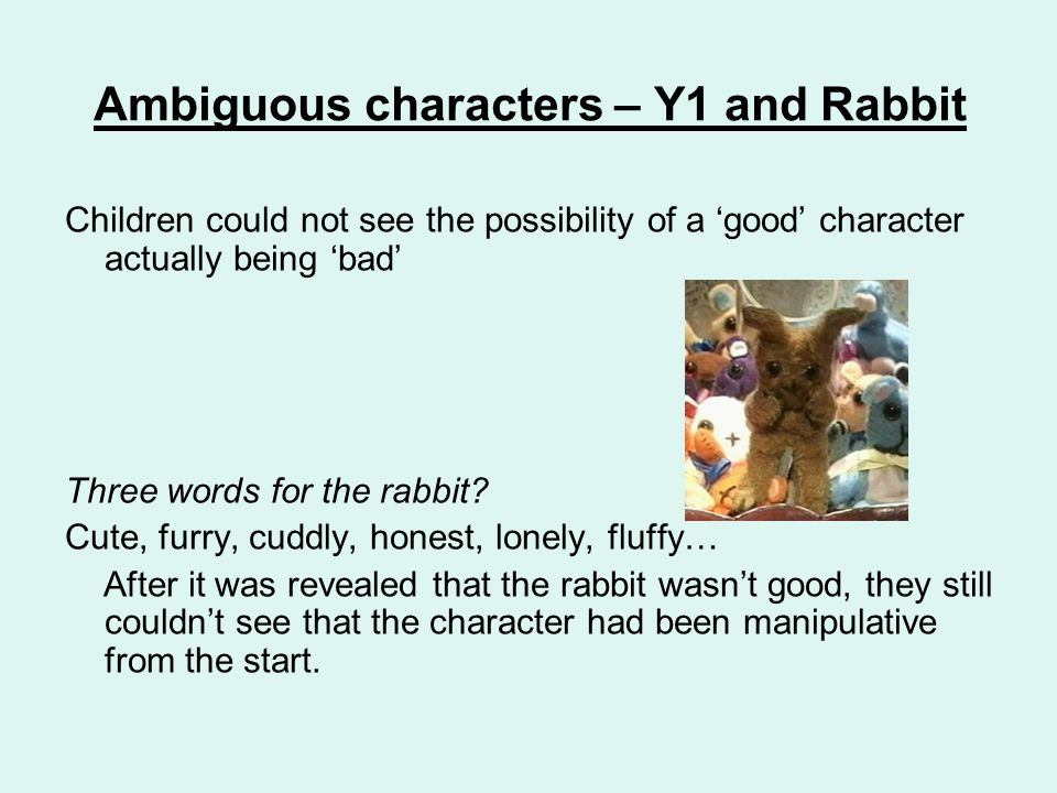 Ambiguous characters – Y1 and Rabbit Children could not see the possibility of a 'good' character actually being 'bad' Three words for the rabbit.