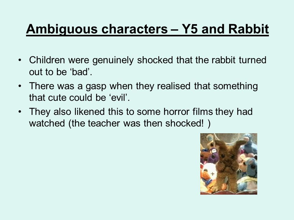 Ambiguous characters – Y5 and Rabbit Children were genuinely shocked that the rabbit turned out to be 'bad'. There was a gasp when they realised that
