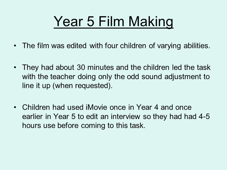 Year 5 Film Making The film was edited with four children of varying abilities. They had about 30 minutes and the children led the task with the teach