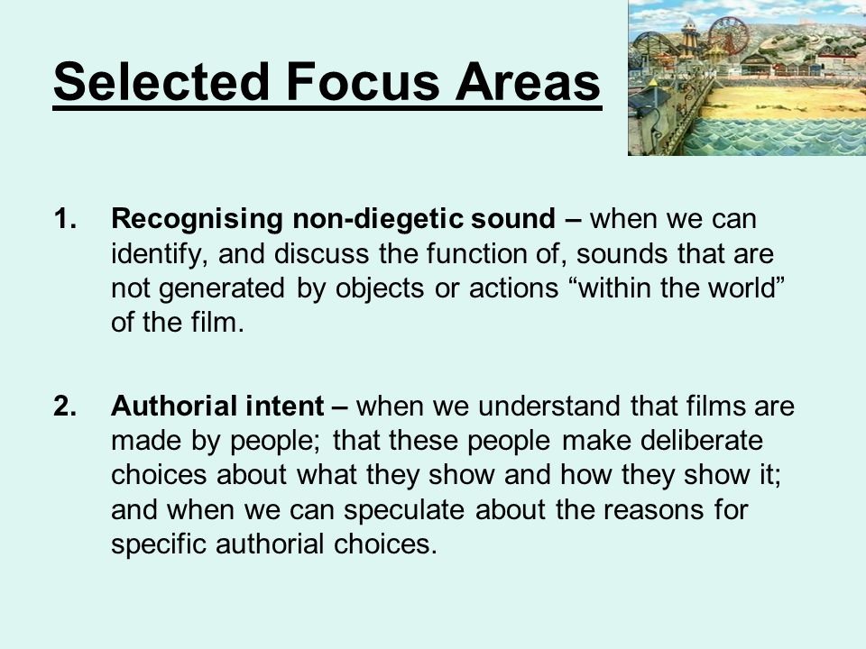 Selected Focus Areas 1.Recognising non-diegetic sound – when we can identify, and discuss the function of, sounds that are not generated by objects or actions within the world of the film.