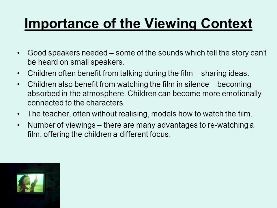 Importance of the Viewing Context Good speakers needed – some of the sounds which tell the story can't be heard on small speakers.