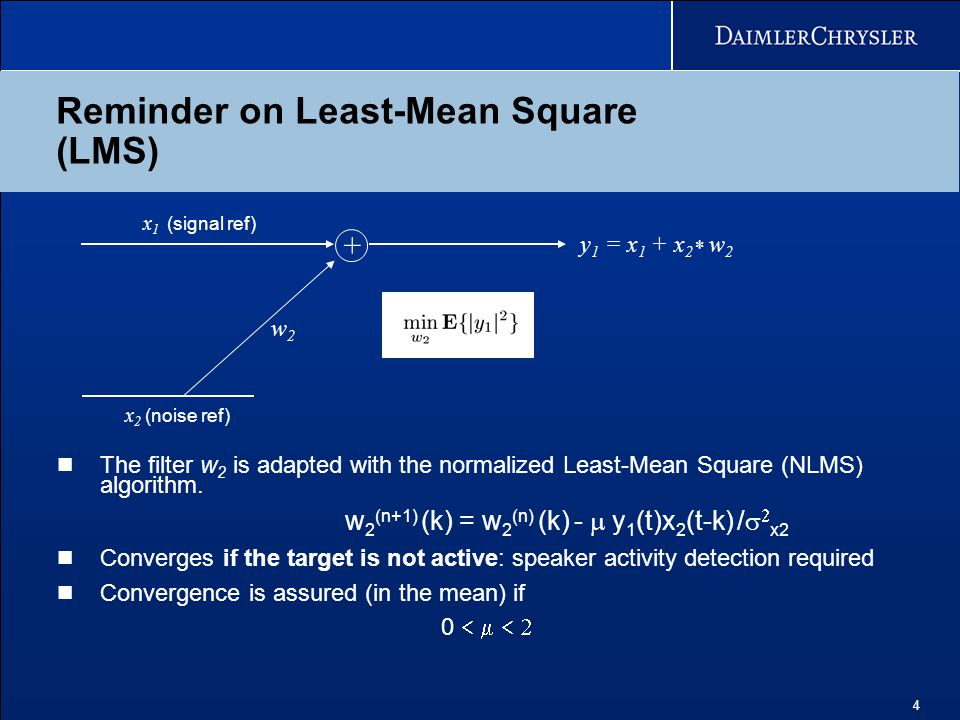 4 Reminder on Least-Mean Square (LMS) w2w2 x 1 (signal ref) x 2 (noise ref) + The filter w 2 is adapted with the normalized Least-Mean Square (NLMS) a