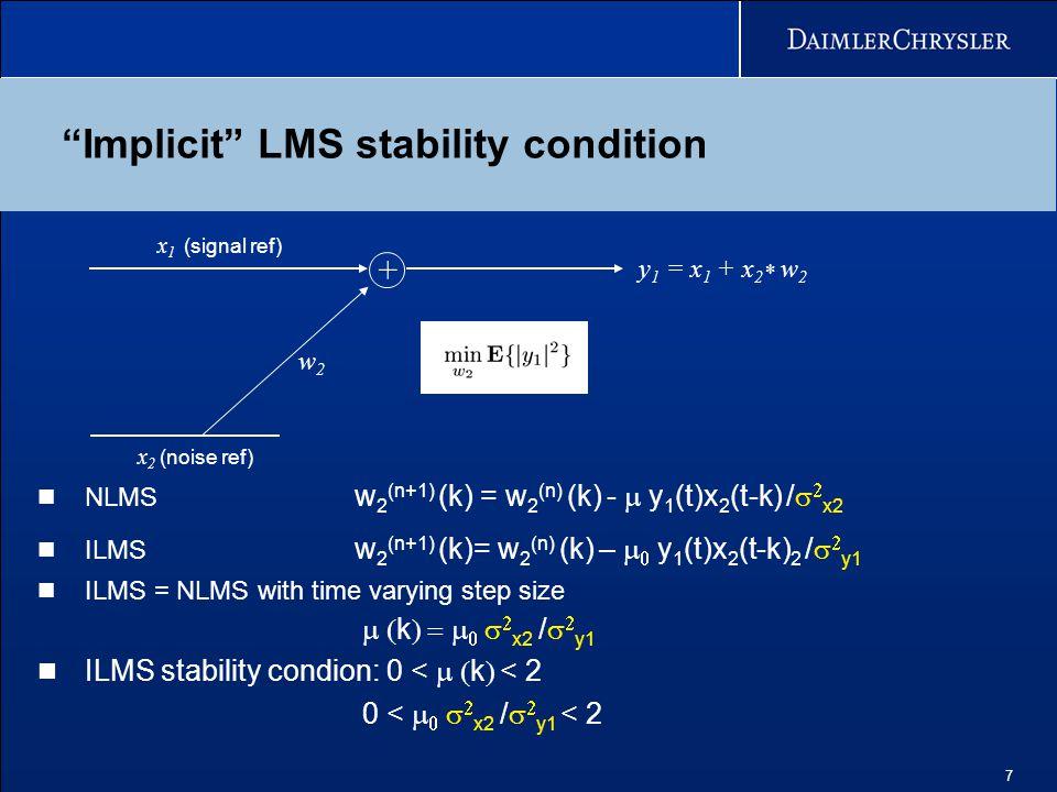 7 Implicit LMS stability condition w2w2 x 1 (signal ref) x 2 (noise ref) + NLMS w 2 (n+1) (k) = w 2 (n) (k) -  y 1 (t)x 2 (t-k) /   x2 ILMS w 2 (n+1) (k)= w 2 (n) (k) –    y 1 (t)x 2 (t-k) 2 /   y1 ILMS = NLMS with time varying step size  k     x2 /   y1 ILMS stability condion: 0 <  k  < 2 0 <     x2 /   y1 < 2 y 1 = x 1 + x 2 * w 2