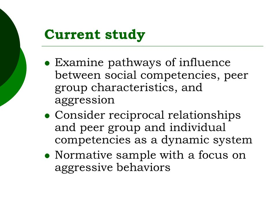 Current study Examine pathways of influence between social competencies, peer group characteristics, and aggression Consider reciprocal relationships and peer group and individual competencies as a dynamic system Normative sample with a focus on aggressive behaviors