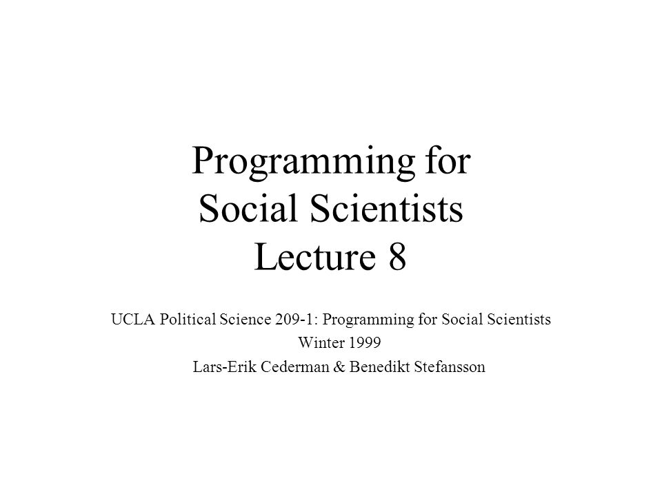Programming for Social Scientists Lecture 8 UCLA Political Science 209-1: Programming for Social Scientists Winter 1999 Lars-Erik Cederman & Benedikt Stefansson