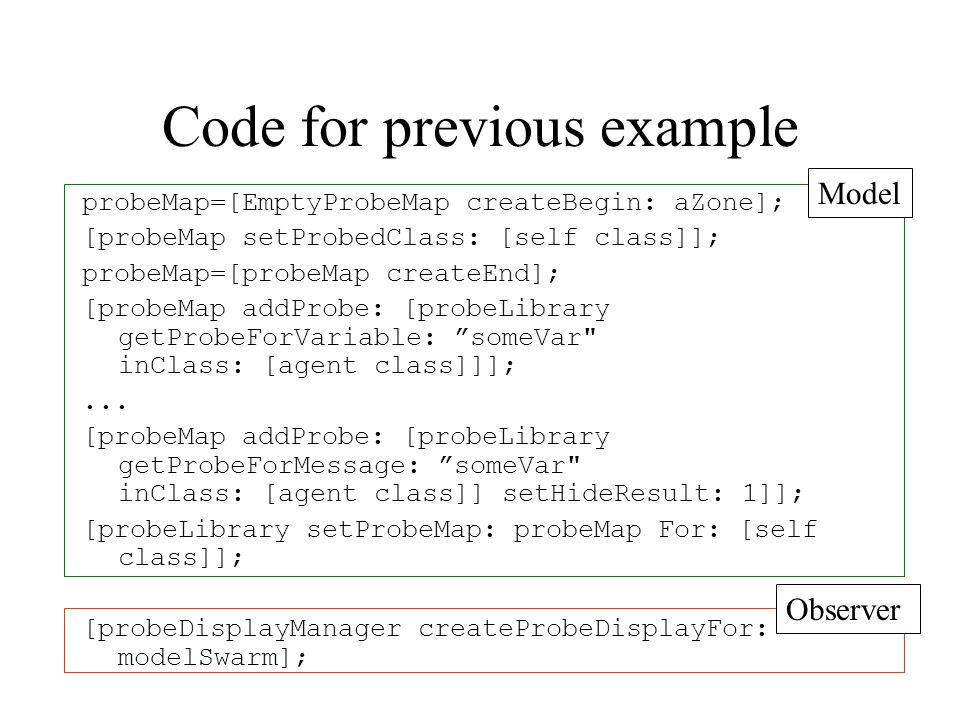Code for previous example probeMap=[EmptyProbeMap createBegin: aZone]; [probeMap setProbedClass: [self class]]; probeMap=[probeMap createEnd]; [probeMap addProbe: [probeLibrary getProbeForVariable: someVar inClass: [agent class]]];...