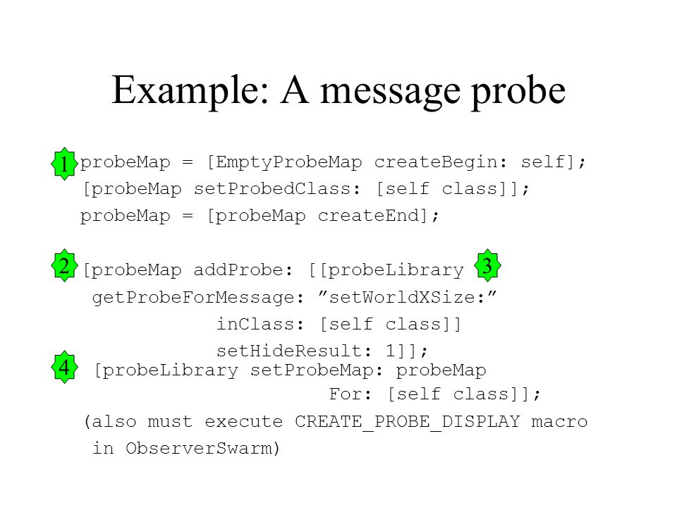 probeMap = [EmptyProbeMap createBegin: self]; [probeMap setProbedClass: [self class]]; probeMap = [probeMap createEnd]; [probeMap addProbe: [[probeLibrary getProbeForMessage: setWorldXSize: inClass: [self class]] setHideResult: 1]]; [probeLibrary setProbeMap: probeMap For: [self class]]; (also must execute CREATE_PROBE_DISPLAY macro in ObserverSwarm) Example: A message probe 1 23 4