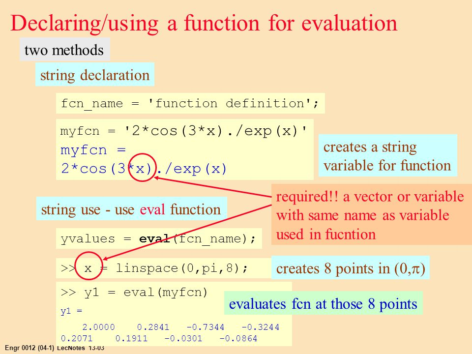 Engr 0012 (04-1) LecNotes 13-03 Declaring/using a function for evaluation two methods string declaration fcn_name = function definition ; myfcn = 2*cos(3*x)./exp(x) myfcn = 2*cos(3*x)./exp(x) creates a string variable for function string use - use eval function yvalues = eval(fcn_name); >> x = linspace(0,pi,8); creates 8 points in (0,  ) required!.