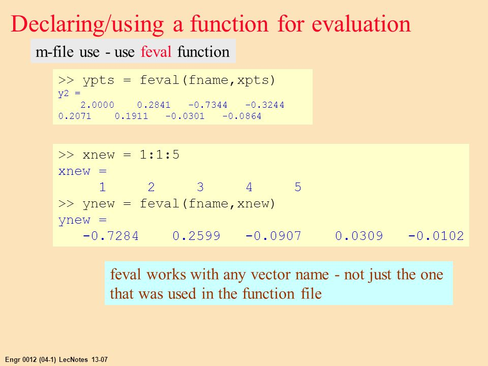 Engr 0012 (04-1) LecNotes 13-07 Declaring/using a function for evaluation m-file use - use feval function >> ypts = feval(fname,xpts) y2 = 2.0000 0.2841 -0.7344 -0.3244 0.2071 0.1911 -0.0301 -0.0864 >> xnew = 1:1:5 xnew = 1 2 3 4 5 >> ynew = feval(fname,xnew) ynew = -0.7284 0.2599 -0.0907 0.0309 -0.0102 feval works with any vector name - not just the one that was used in the function file