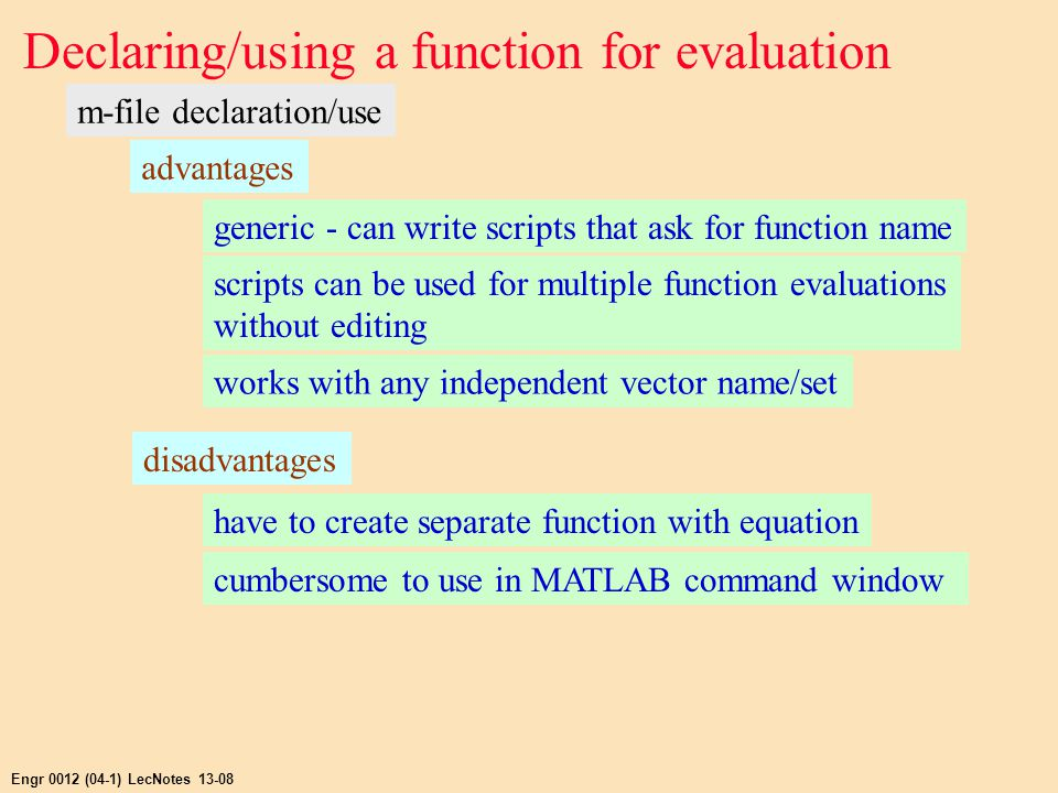 Engr 0012 (04-1) LecNotes 13-08 Declaring/using a function for evaluation m-file declaration/use advantages generic - can write scripts that ask for function name scripts can be used for multiple function evaluations without editing works with any independent vector name/set disadvantages have to create separate function with equation cumbersome to use in MATLAB command window