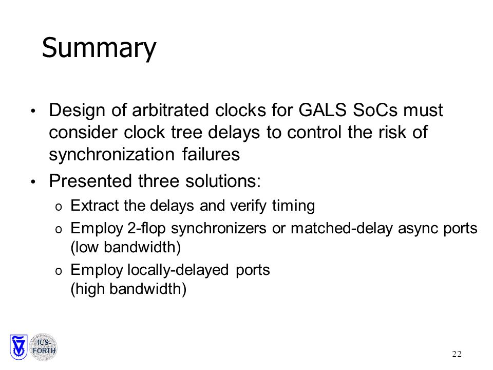 ICS- FORTH 22 Summary Design of arbitrated clocks for GALS SoCs must consider clock tree delays to control the risk of synchronization failures Presented three solutions: o Extract the delays and verify timing o Employ 2-flop synchronizers or matched-delay async ports (low bandwidth) o Employ locally-delayed ports (high bandwidth)