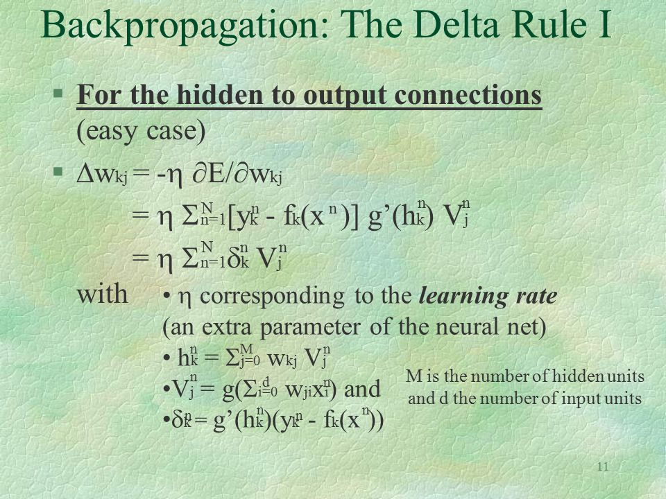 11 Backpropagation: The Delta Rule I §For the hidden to output connections (easy case) §  w kj = -   E/  w kj =   n=1 [y k - f k (x )] g'(h k )