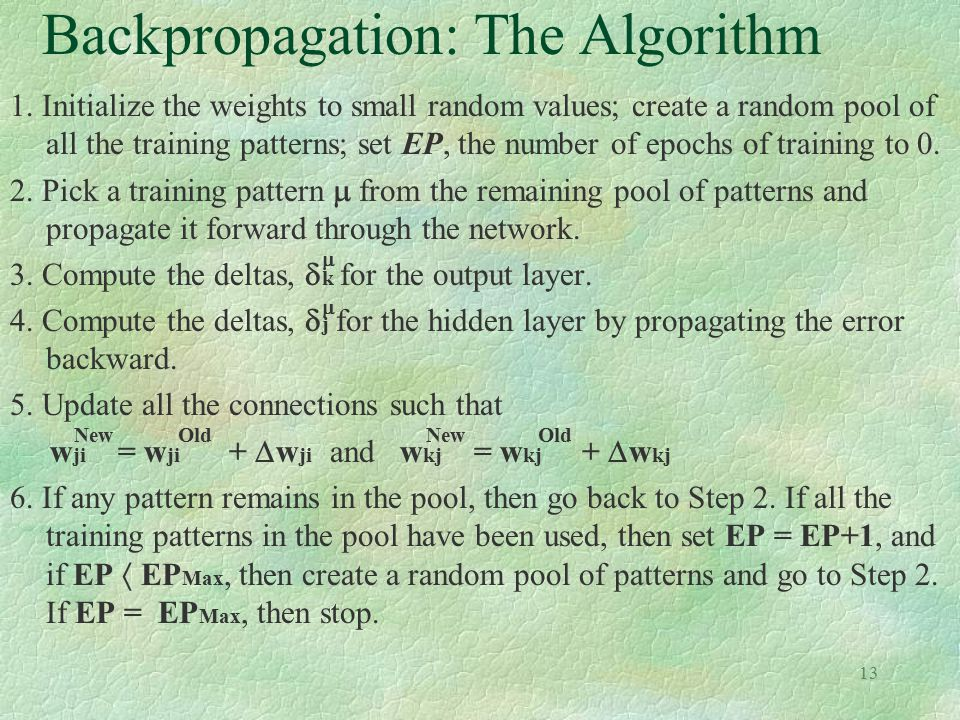 13 Backpropagation: The Algorithm 1. Initialize the weights to small random values; create a random pool of all the training patterns; set EP, the num