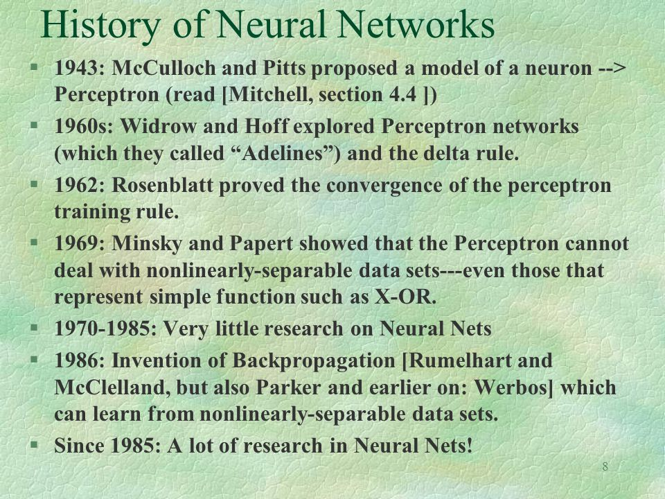 8 History of Neural Networks §1943: McCulloch and Pitts proposed a model of a neuron --> Perceptron (read [Mitchell, section 4.4 ]) §1960s: Widrow and