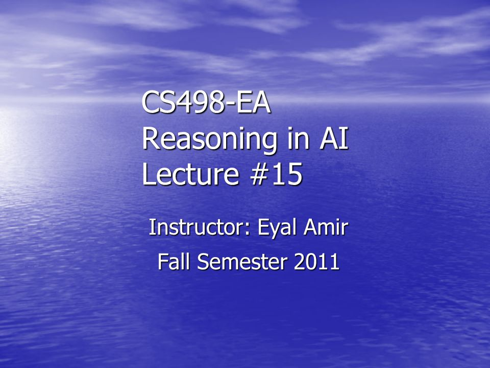 CS498-EA Reasoning in AI Lecture #15 Instructor: Eyal Amir Fall Semester 2011