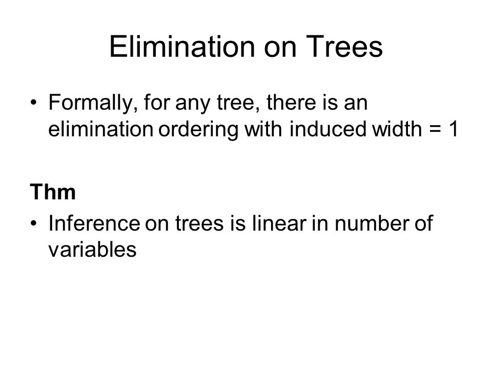 Elimination on Trees Formally, for any tree, there is an elimination ordering with induced width = 1 Thm Inference on trees is linear in number of variables