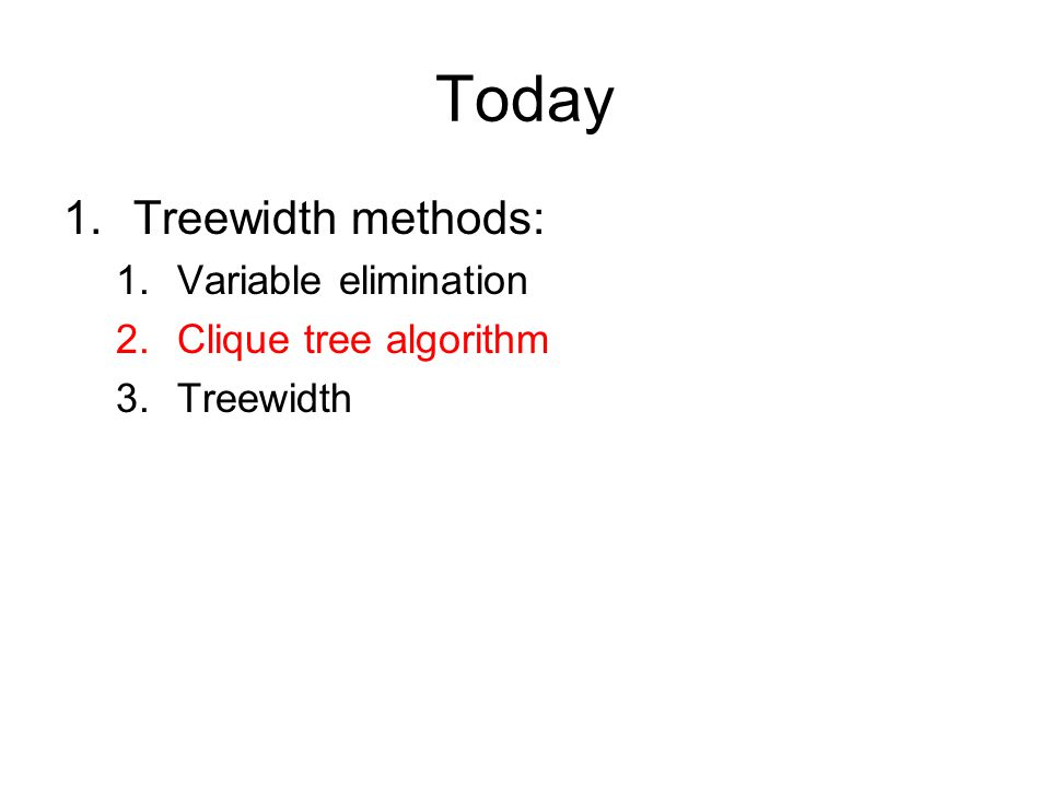 Today 1.Treewidth methods: 1.Variable elimination 2.Clique tree algorithm 3.Treewidth