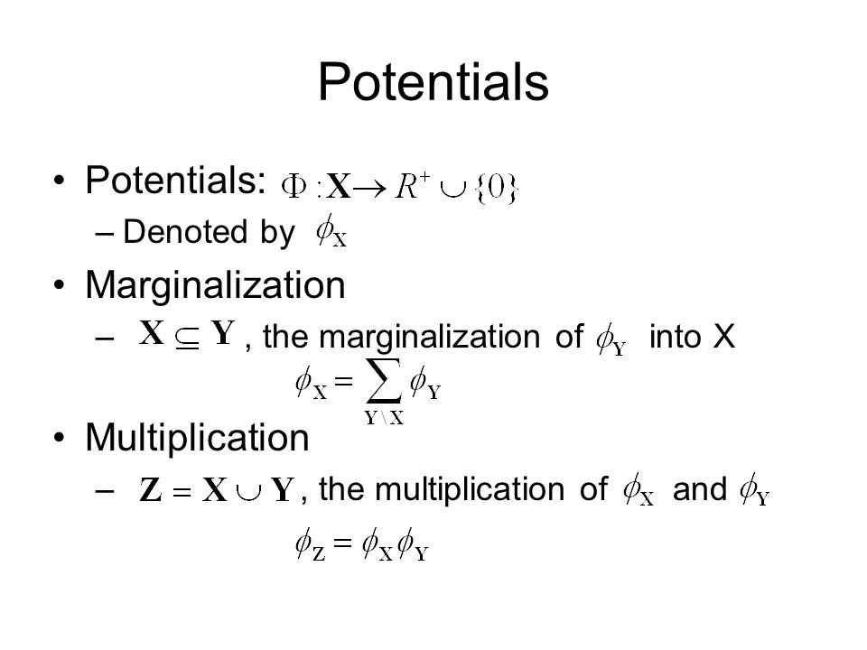 Potentials Potentials: –Denoted by Marginalization –, the marginalization of into X Multiplication –, the multiplication of and