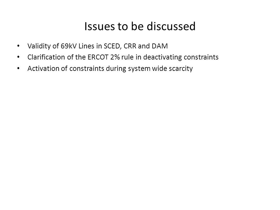 Issues to be discussed Validity of 69kV Lines in SCED, CRR and DAM Clarification of the ERCOT 2% rule in deactivating constraints Activation of constraints during system wide scarcity