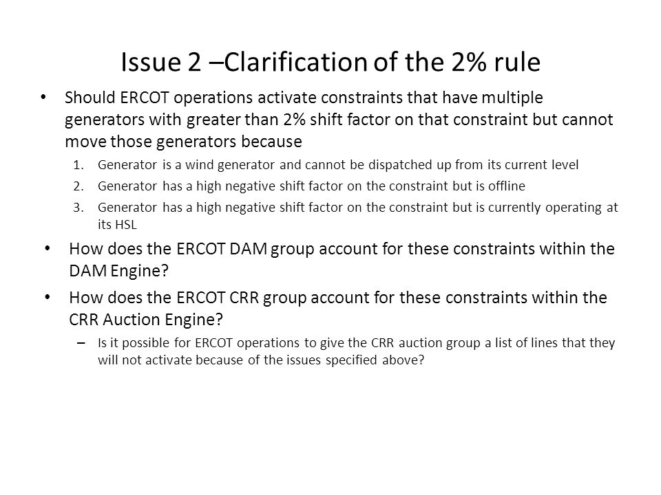 Issue 2 –Clarification of the 2% rule Should ERCOT operations activate constraints that have multiple generators with greater than 2% shift factor on that constraint but cannot move those generators because 1.Generator is a wind generator and cannot be dispatched up from its current level 2.Generator has a high negative shift factor on the constraint but is offline 3.Generator has a high negative shift factor on the constraint but is currently operating at its HSL How does the ERCOT DAM group account for these constraints within the DAM Engine.