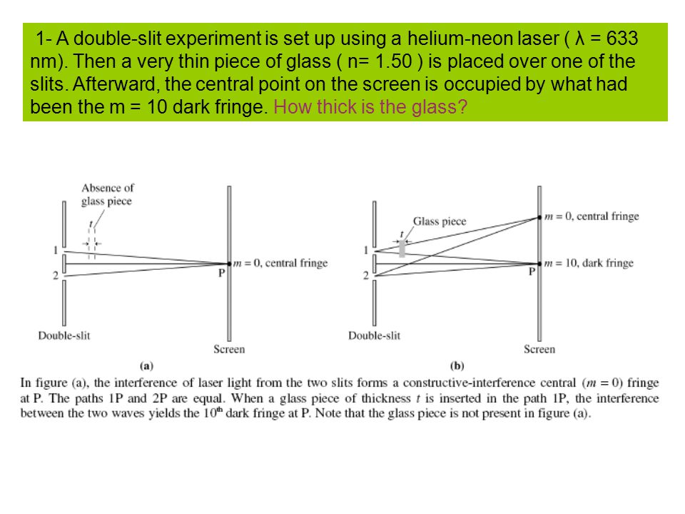 1- A double-slit experiment is set up using a helium-neon laser ( λ = 633 nm). Then a very thin piece of glass ( n= 1.50 ) is placed over one of the s