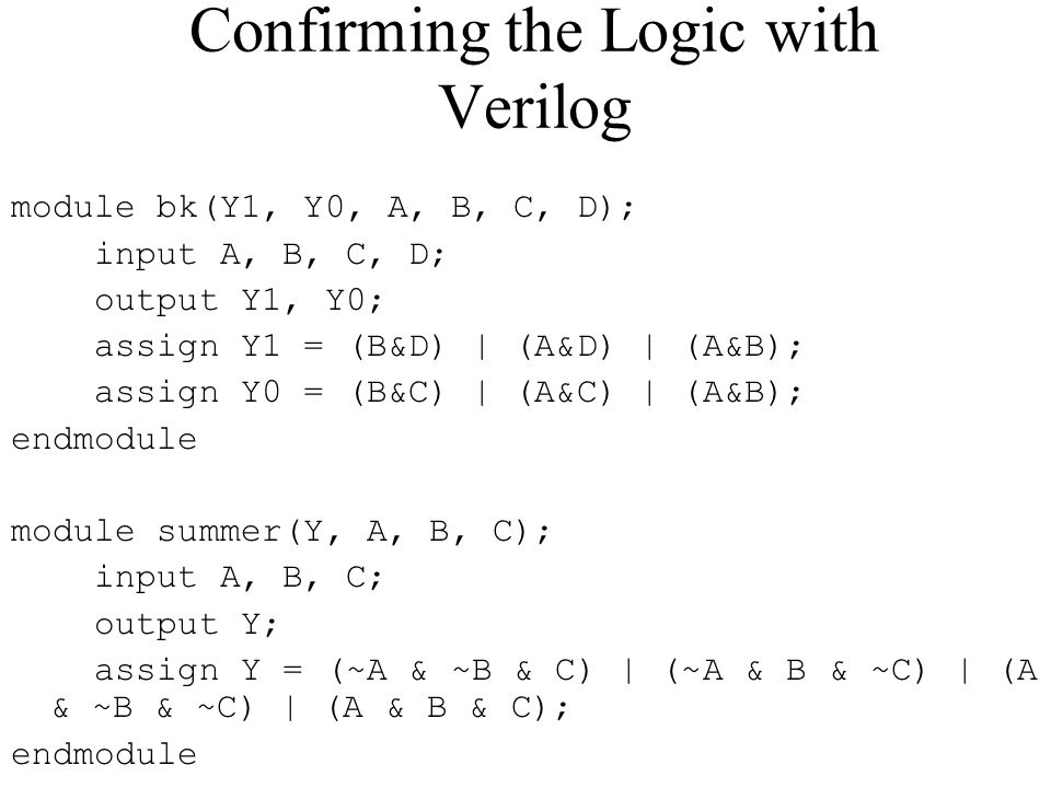 Confirming the Logic with Verilog module bk(Y1, Y0, A, B, C, D); input A, B, C, D; output Y1, Y0; assign Y1 = (B&D) | (A&D) | (A&B); assign Y0 = (B&C) | (A&C) | (A&B); endmodule module summer(Y, A, B, C); input A, B, C; output Y; assign Y = (~A & ~B & C) | (~A & B & ~C) | (A & ~B & ~C) | (A & B & C); endmodule