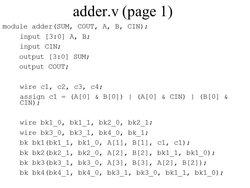 adder.v (page 1) module adder(SUM, COUT, A, B, CIN); input [3:0] A, B; input CIN; output [3:0] SUM; output COUT; wire c1, c2, c3, c4; assign c1 = (A[0] & B[0]) | (A[0] & CIN) | (B[0] & CIN); wire bk1_0, bk1_1, bk2_0, bk2_1; wire bk3_0, bk3_1, bk4_0, bk_1; bk bk1(bk1_1, bk1_0, A[1], B[1], c1, c1); bk bk2(bk2_1, bk2_0, A[2], B[2], bk1_1, bk1_0); bk bk3(bk3_1, bk3_0, A[3], B[3], A[2], B[2]); bk bk4(bk4_1, bk4_0, bk3_1, bk3_0, bk1_1, bk1_0);