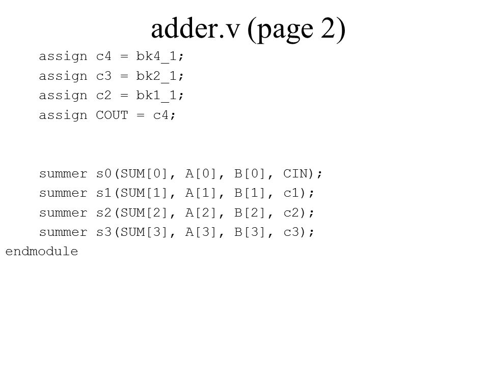 adder.v (page 2) assign c4 = bk4_1; assign c3 = bk2_1; assign c2 = bk1_1; assign COUT = c4; summer s0(SUM[0], A[0], B[0], CIN); summer s1(SUM[1], A[1], B[1], c1); summer s2(SUM[2], A[2], B[2], c2); summer s3(SUM[3], A[3], B[3], c3); endmodule