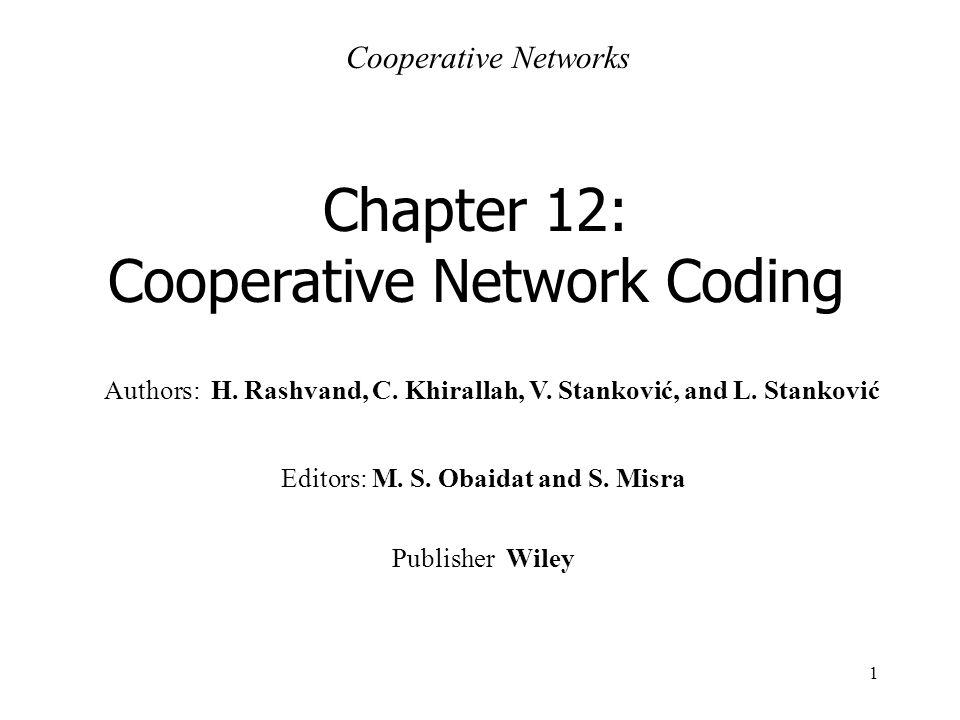 1 Authors: H. Rashvand, C. Khirallah, V. Stanković, and L. Stanković Chapter 12: Cooperative Network Coding Cooperative Networks Editors: M. S. Obaida