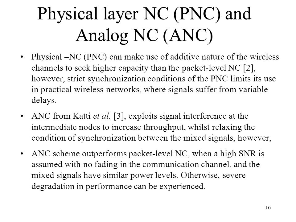 Physical layer NC (PNC) and Analog NC (ANC) Physical –NC (PNC) can make use of additive nature of the wireless channels to seek higher capacity than t