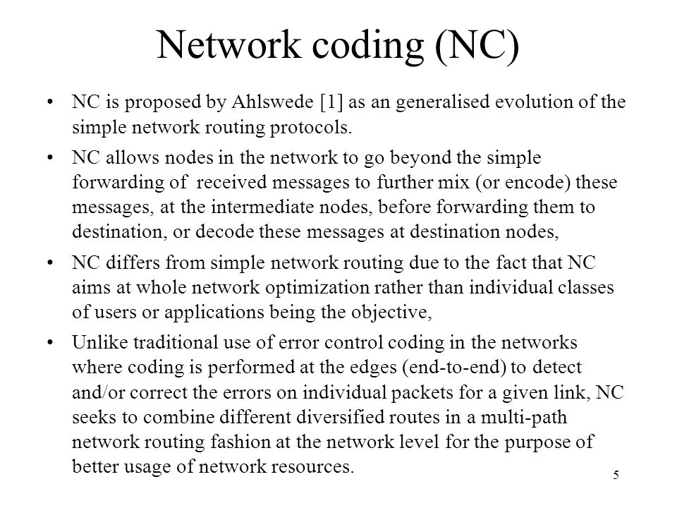 Network coding (NC) 6 Figure 12.1 shows a NC example where: –Two sources nodes X1 and X2 want to communicate two messages A and B with out-of-range destination nodes Y1 and Y2, via nodes J and K, –Sending A and B directly (without NC) will require the use of 4 separate links, X1-Y1, X1-Y2, X2-Y1 and X2-Y2 while, –Sending A and B using NC will require one shared link J-K, to transfer NC encoded A+B, and two side links X1-Y1 and X2-Y2, –NC for this 2-by-2 nodes setup →1/4 = 25% save in links.