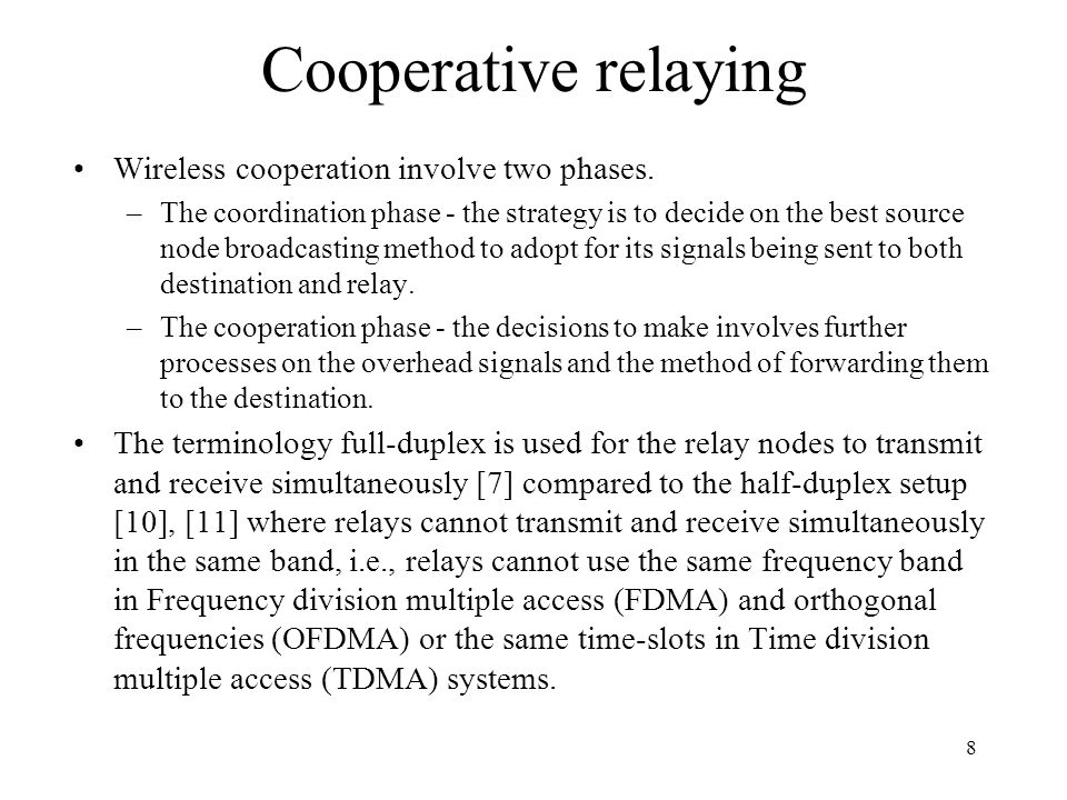 Cooperative strategies Cooperative diversity can be performed based on different relaying strategies such as: Amplify and Forward (AF) –allows the relay node to amplify the received noisy signal from the source node and then forward it to the destination, –simplest relaying strategies with low implementation cost, –provides a better performance when the relay is located half the way between the source and destination [14].